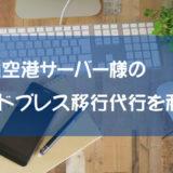 羽田空港サーバー様のワードプレス移行代行を利用!